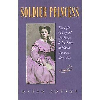 Soldaat Princess - The Life and Legend van Agnes Salm-Salm in Noord Ame
