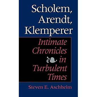 Scholem Arendt Klemperer Intimate Chronicles in Turbulent Times by Aschheim & Steven E.