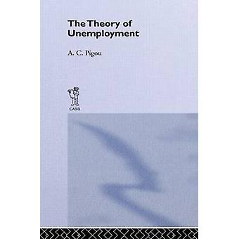 Theory of Unemployment by Pigou & A. C.