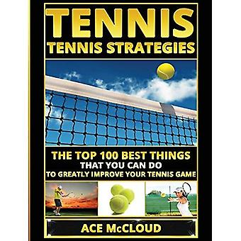 Tennis: Tennis Strategies: The Top 100 Best Things That You Can Do to Greatly Improve Your Tennis� Game (Best Strategies Exercises Nutrition & Training)