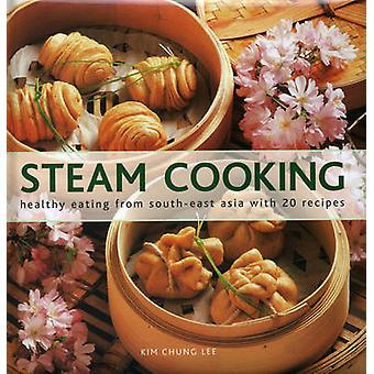 Steam Cooking  Healthy Eating from Southeast Asia with 20 Recipes by Edited by Kim Chung Lee