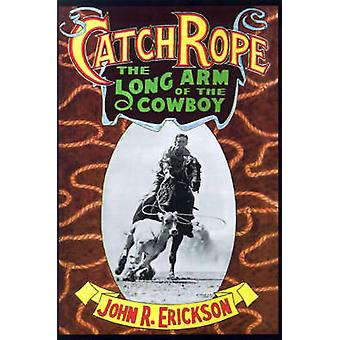 Catch Rope The Long Arm of the Cowboy The History and Evolution of Ranch Roping by Erickson & John R.