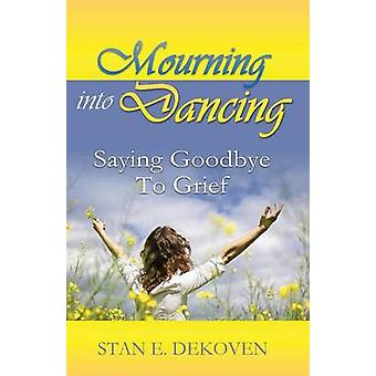 Mourning to Dancing Saying Goodbye to Grief by Dekoven & Stan