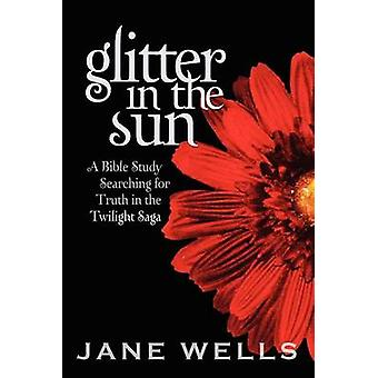 Glitter in the Sun A Bible study searching for truth in the Twilight Saga by Wells & Jane