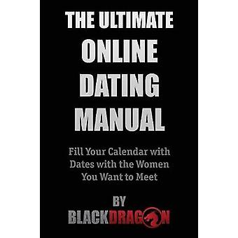 The Ultimate Online Dating Manual Fill Your Calendar with Dates with the Women You Want to Meet by Blackdragon