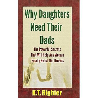 Why Daughters Need Their Dads The Powerful Secrets That Will Help Any Woman Finally Reach Her Dreams by Righter & K.T.