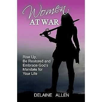 Women At War Rise Up Be Restored and Embrace Gods Mandate for Your Life by Allen & Delaine