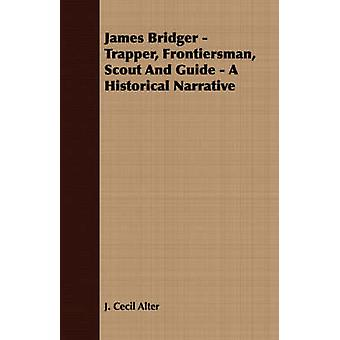 James Bridger  Trapper Frontiersman Scout and Guide  A Historical Narrative by Alter & J. Cecil