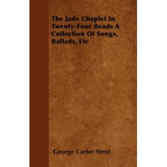 The Jade Chaplet In TwentyFour Beads A Collection Of Songs Ballads Etc by Stent & George Carter