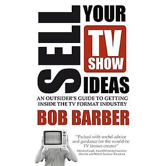 Sell Your TV Show Ideas  An Outsiders Guide to Getting Inside the TV Format Industry by Barber & Bob