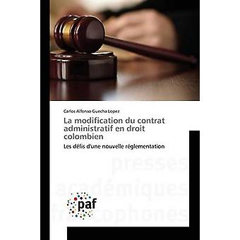 La modification du contrat administratif en droit colombien by Guecha Lopez Carlos Alfonso