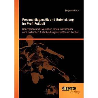 Personaldiagnostik und Entwicklung im ProfiFuball Konzeption und Evaluation eines Instruments zum taktischen Entscheidungsverhalten im Fuball by Koch & Benjamin
