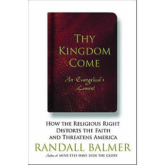 Thy Kingdom Come How the Religious Right Distorts Faith and Threatens America by Balmer & Randall
