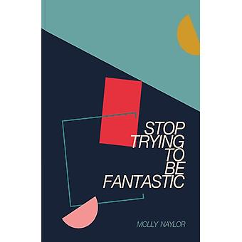 Stop Trying to be Fantastic by Molly Naylor