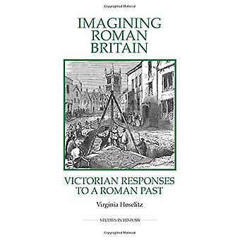 Imagining Roman Britain: Victorian Responses to a Roman Past (Royal Historical Society Studies in History New...
