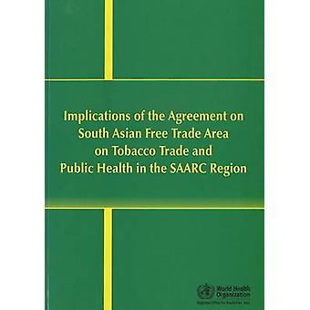 Implications of the Agreement on South Asian Free Trade Area on Tobacco Trade and Public Health in the SAARC Region by World Health Organization Regional Office for South East Asia