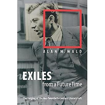 Exiles from a Future Time : The Forging of the Mid-Twentieth-Century Literary Left