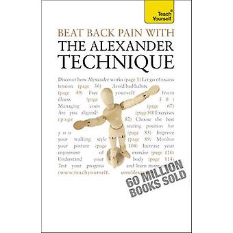 Beat Back Pain with the Alexander Technique - A no-nonsense guide to o