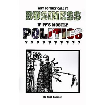 Why Do They Call It Business If It's Mostly Politics? by Mike Latimer