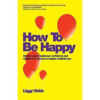 Hur kan man vara glad Hur utveckla ditt förtroende motståndskraft uppskattning och kommunikation kan leda till en lyckligare friskare du av Webb & Liggy