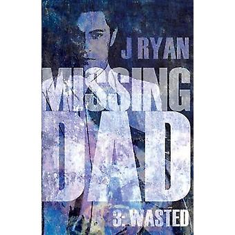 Missing Dad 3 - Wasted by J. Ryan - 9781788035897 Book