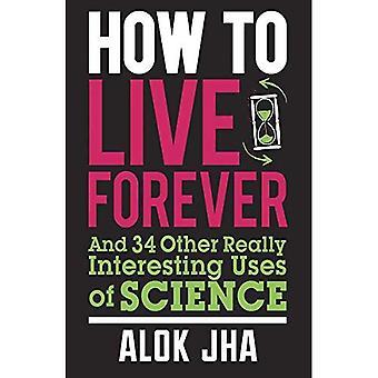 How to Live Forever: en 34 andere werkelijk interessante toepassingen van de wetenschap