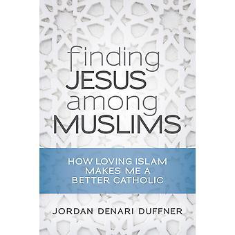 Finding Jesus Among Muslims How Loving Islam Makes Me a Better Catholic by Duffner & Jordan Denari