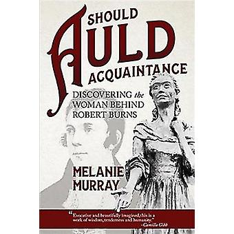 Should Auld Acquaintance  Discovering the Woman Behind Robert Burns by Melanie Murray