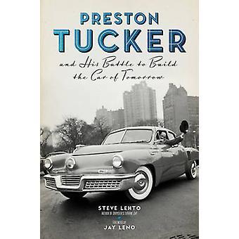 Preston Tucker and His Battle to Build the Car of Tomorrow by Steve Lehto & Foreword by Jay Leno
