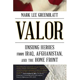 Valor Unsung Heroes from Iraq Afghanistan and the Home Front by Greenblatt & Mark