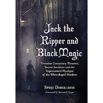 Jack the Ripper and Black Magic Victorian Conspiracy Theories Secret Societies and the Supernatural Mystique of the Whitechapel Murders by Dimolianis & Spiro