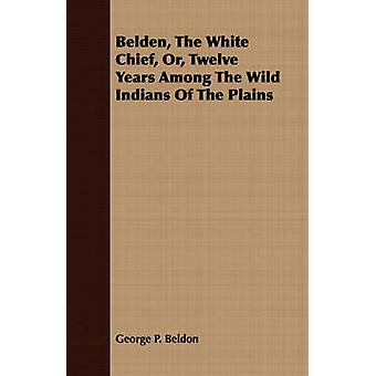 Belden The White Chief Or Twelve Years Among The Wild Indians Of The Plains by Beldon & George P.