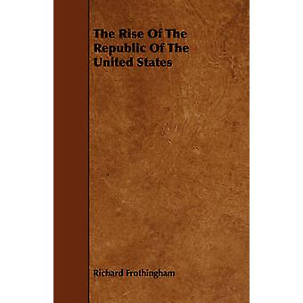 The Rise Of The Republic Of The United States by Frothingham & Richard
