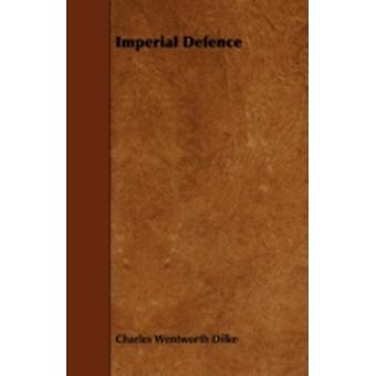 Imperial Defence by Dilke & Charles Wentworth