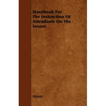Handbook For The Instruction Of Attendants On The Insane by Anon.