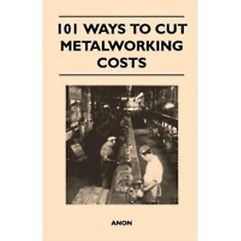101 Ways to Cut Metalworking Costs by Anon
