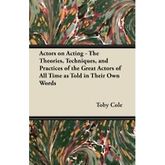 Actors on Acting  The Theories Techniques and Practices of the Great Actors of All Time as Told in Their Own Words by Cole & Toby