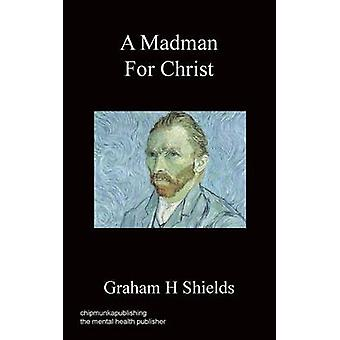 A Madman for Christ by Shields & Graham H.
