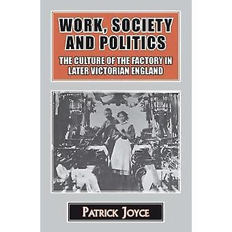 Work Society and Politics The Culture of the Factory in Later Victorian England by Joyce & Patrick