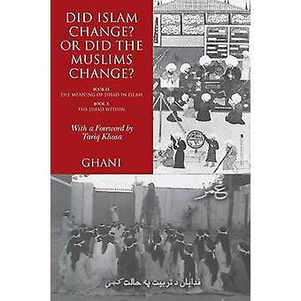 Did Islam Change Or Did the Muslims Change Book IX The Meaning of Jihad in Islam and Book X The Jihad Within by Ghani