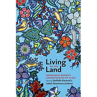 Living on the Land - Indigenous Women's Understanding of Place by Nath