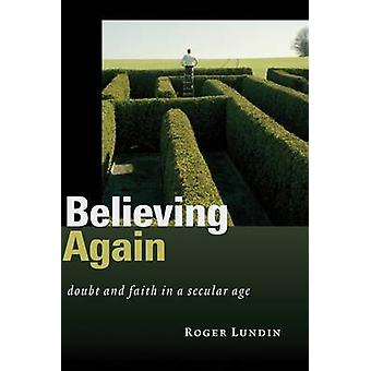 Believing Again  Doubt and Faith in a Secular Age by Professor Roger Lundin