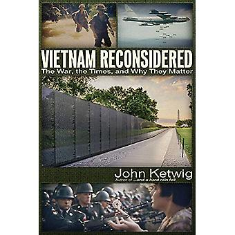 Vietnam Reconsidered - The War - the Times - and Why They Matter by Jo
