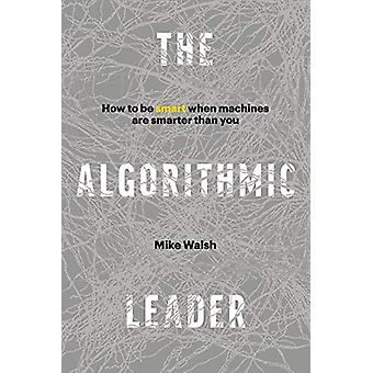 The Algorithmic Leader - How to Be Smart When Machines Are Smarter Tha