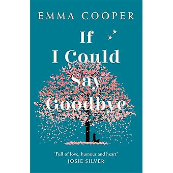 If I Could Say Goodbye  a heartbreaking and unforgettable story of love loss and the power of family by Emma Cooper