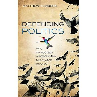 Defending Politics  Why Democracy Matters in the 21st Century by Matthew Flinders