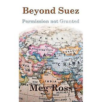 Beyond Suez - Permission Not Granted by Meg Ross - 9781786231031 Book