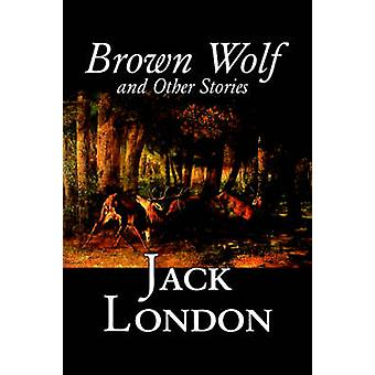 Brown Wolf and Other Stories by Jack London Fiction Action  Adventure Classics Short Stories by London & Jack