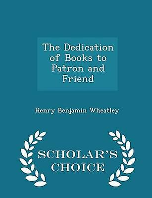 The Dedication of Books to Patron and Friend  Scholars Choice Edition by Wheatley & Henry Benjamin