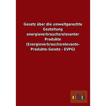 Gesetz Ber sterben Recycling Gestaltung Energieverbrauchsrelevanter Produkte Energieverbrauchsrelevante ProdukteGesetz EVPG von Ohne Autor